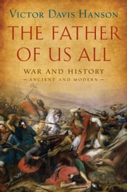 The Father of Us All - War and History, Ancient and Modern ebook by Victor Davis Hanson