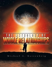 The Astrology of Whole Relationships ebook by Michael Katzenberg