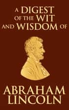 Digest of the Wit and Wisdom of Abraham Lincoln ebook by Abraham Lincoln