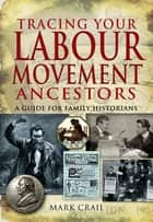 Tracing Your Labour Movement Ancestors - A Guide for Family Historians ebook by Mark Crail