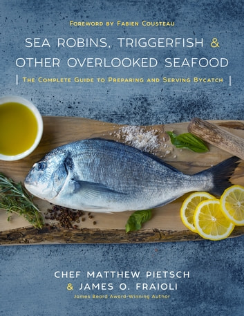 Sea Robins, Triggerfish & Other Overlooked Seafood - The Complete Guide to Preparing and Serving Bycatch ebook by Matthew Pietsch,James Fraioli