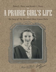 A Prairie Girl's Life: The Story of the Reverend Edna Lenora Perry ebook by Edna L. Perry,Keith C. Perry