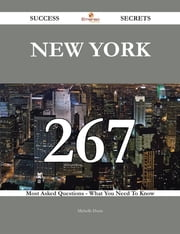 New York 267 Success Secrets - 267 Most Asked Questions On New York - What You Need To Know ebook by Michelle Dunn
