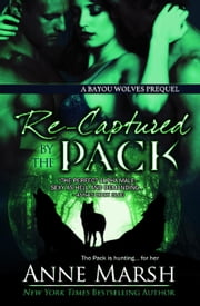 Recaptured by the Pack: A Bayou Wolves Prequel - Bayou Wolves ebook by Anne Marsh