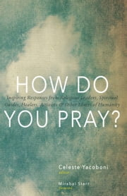 How Do You Pray? - Inspiring Responses from Religious Leaders, Spiritual Guides, Healers, Activists and Other Lovers of Humanity ebook by Celeste Yacoboni,Mirabai Starr,David Steindl-Rast,James O'Dea,Llewellyn Vaughan-Lee