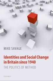 Identities and Social Change in Britain since 1940 - The Politics of Method ebook by Mike Savage