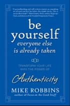 Be Yourself, Everyone Else is Already Taken - Transform Your Life with the Power of Authenticity eBook by Mike Robbins