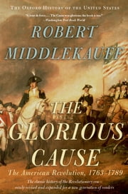 The Glorious Cause - The American Revolution, 1763-1789 ebook by Robert Middlekauff