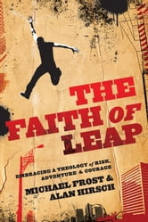 Faith of Leap, The (Shapevine) - Embracing a Theology of Risk, Adventure & Courage ebook by Michael Frost,Alan Hirsch