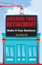 Building Your Retirement - Make It Your Business ebook by Tom Sherrill
