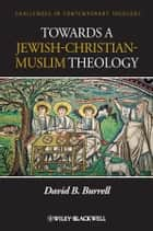 Towards a Jewish-Christian-Muslim Theology ebook by David B. Burrell