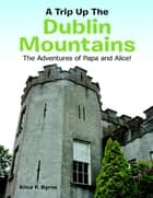 A Trip Up the Dublin Mountains: The Adventures of Papa and Alice! ebook by Alice P. Byrne