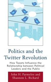 Politics and the Twitter Revolution - How Tweets Influence the Relationship between Political Leaders and the Public ebook by John H. Parmelee,Shannon L. Bichard