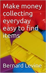 Make Money Collecting Everyday Easy to Find Items ebook by Bernard Levine