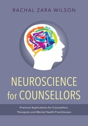 Neuroscience for Counsellors - Practical Applications for Counsellors, Therapists and Mental Health Practitioners ebook by Rachal Zara Wilson