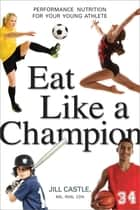 Eat Like a Champion - Performance Nutrition for Your Young Athlete ebook by Jill Castle