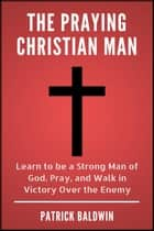 The Praying Christian Man: Learn to be a Strong Man of God, Pray, and Walk in Victory Over the Enemy ebook by Patrick Baldwin