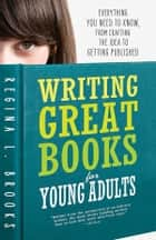 Writing Great Books for Young Adults - Everything You Need to Know, from Crafting the Idea to Getting Published ebook by Regina Brooks
