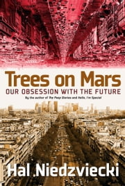 Trees on Mars - Our Obsession with the Future ebook by Hal Niedzviecki
