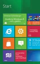 Guide to Windows 8 - Not 4 Geeks ebook by Christian Schönberger