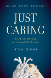 Just Caring: Health Care Rationing and Democratic Deliberation ebook by Leonard M. Fleck