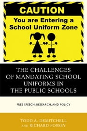 The Challenges of Mandating School Uniforms in the Public Schools - Free Speech, Research, and Policy ebook by Todd A. DeMitchell,Richard Fossey