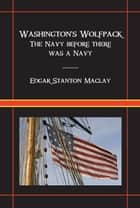 Washingtons Wolfpack: The Navy Before There Was A Navy ebook by Edgar Stanton Maclay