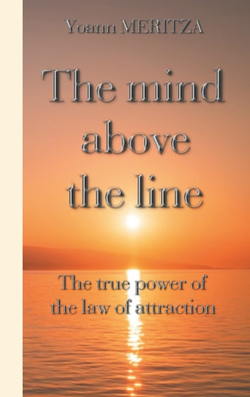 The mind above the line - The true power of the law of attraction ebook by Yoann Meritza