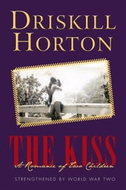 The Kiss: A Romance of Two Children - Strengthened by World War Two ebook by Driskill Horton