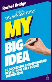 My Big Idea - 30 Successful Entrepreneurs Reveal How They Found Inspiration ebook by Rachel Bridge