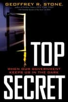 Top Secret - When Our Government Keeps in the Dark? ebook by Geoffrey R. Stone