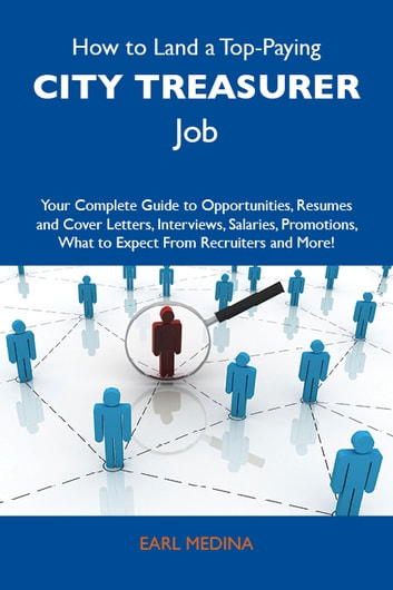 How to Land a Top-Paying City treasurer Job: Your Complete Guide to Opportunities, Resumes and Cover Letters, Interviews, Salaries, Promotions, What to Expect From Recruiters and More ebook by Medina Earl