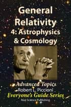 General Relativity 4: Astrophysics & Cosmology ebook by Robert Piccioni