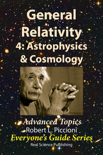 General Relativity 4: Astrophysics & Cosmology - Advanced Topics ebook by Robert Piccioni