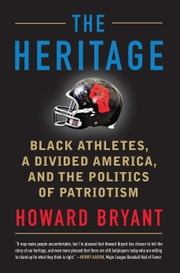The Heritage - Black Athletes, a Divided America, and the Politics of Patriotism ebook by Howard Bryant