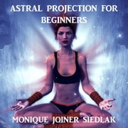 Astral Projection for Beginners audiobook by Monique Joiner Siedlak