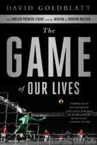 The Game of Our Lives - The English Premier League and the Making of Modern Britain ebook by David Goldblatt