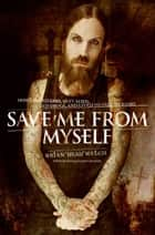 Save Me from Myself - How I Found God, Quit Korn, Kicked Drugs, and Lived to Tell My Story ebook by Brian Welch