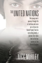 The United Nations : One young man's journey through life to find love and carve out a future for himself away from his controlling family, a journey that takes him to the four corners of the United Kingdom ebook by Nick Morley
