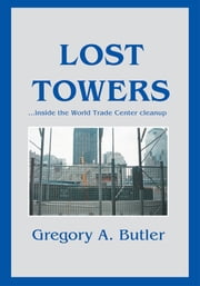 LOST TOWERS - ýinside the World Trade Center cleanup ebook by Gregory Butler