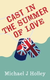 Cast in the Summer of Love ebook by Michael J Holley