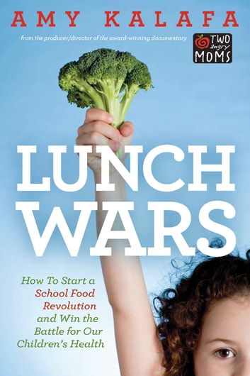 Lunch Wars - How to Start a School Food Revolution and Win the Battle for Our Children's Health ebook by Amy Kalafa