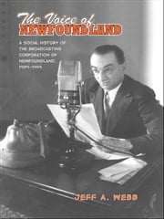 The Voice of Newfoundland - A Social History of the Broadcasting Corporation of Newfoundland,1939-1949 ebook by Jeff Webb
