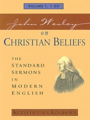 John Wesley on Christian Beliefs: The Standard Sermons in Modern English Volume: 1, 1 -20 ebook by Kinghorn, Kenneth C.