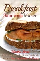 Breakfast Sandwich Maker: Quick and Easy Breakfast Sandwich Recipes You Can Make At Home ebook by Martha Stone