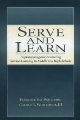 Serve and Learn - Implementing and Evaluating Service-learning in Middle and High Schools ebook by Florence Fay Pritchard,George I. Whitehead, III