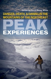 Peak Experiences - Danger, Death, and Daring in the Mountains of the Northeast ebook by Carol Stone White