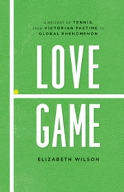 Love Game - A History of Tennis, from Victorian Pastime to Global Phenomenon ebook by Elizabeth Wilson
