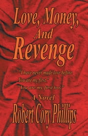 "Love, Money, and Revenge - ""I Have Never Made Love Before You Are My First"" ""You Are My First Too"" ebook by Robert Cory Phillips"