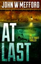 AT Last - An Alex Troutt Thriller, Book 6 ebook by John W. Mefford